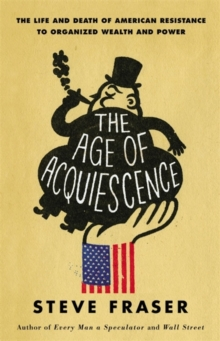 The Age of Acquiescence : The Life and Death of American Resistance to Organized Wealth and Power, Hardback Book