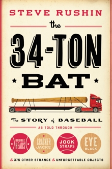 The 34-Ton Bat : The Story of Baseball as Told Through Bobbleheads, Cracker Jacks, Jockstraps, Eye Black, and 375 Other Strange and Unforgettable Objects, EPUB eBook
