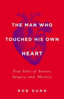 The Man Who Touched His Own Heart : True Tales of Science, Surgery, and Mystery, Hardback Book