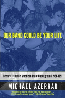 Our Band Could Be Your Life : Scenes from the American Indie Underground, 1981-1991, EPUB eBook