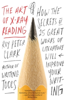 The Art of X-Ray Reading : How the Secrets of 25 Great Works of Literature Will Improve Your Writing, Paperback Book