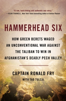 Hammerhead Six : How Green Berets Waged an Unconventional War Against the Taliban to Win in Afghanistan's Deadly Pech Valley, Paperback / softback Book