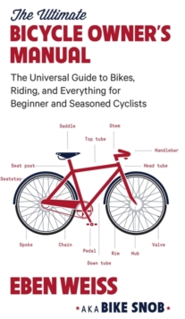 The Ultimate Bicycle Owner's Manual : The Universal Guide to Bikes, Riding, and Everything for Beginner and Seasoned Cyclists, Paperback Book