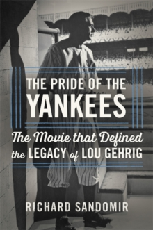 The Pride of the Yankees : Lou Gehrig, Gary Cooper, and the Making of a Classic, Hardback Book