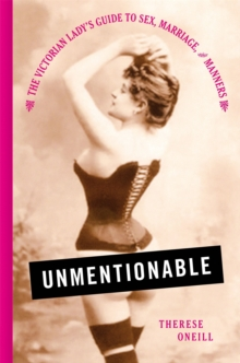 Unmentionable : The Victorian Lady's Guide to Sex, Marriage, and Manners, Hardback Book