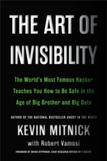 The Art of Invisibility : The World's Most Famous Hacker Teaches You How to Be Safe in the Age of Big Brother and Big Data, Paperback / softback Book