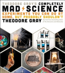 Theodore Gray's Completely Mad Science : Experiments You Can Do at Home but Probably Shouldn't: The Complete and Updated Edition, Hardback Book