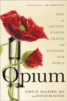Opium : How an Ancient Flower Shaped and Poisoned Our World, EPUB eBook