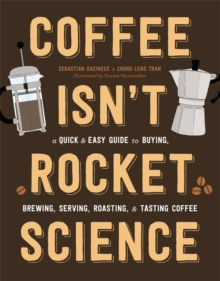 Coffee Isn't Rocket Science : A Quick and Easy Guide to Buying, Brewing, Serving, Roasting, and Tasting Coffee, Hardback Book