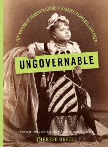 Ungovernable : The Victorian Parent's Guide to Raising Flawless Children, EPUB eBook