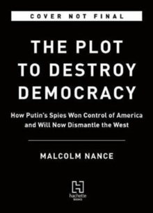 The Plot to Destroy Democracy : How Putin and His Spies Are Undermining America and Dismantling the West, Hardback Book