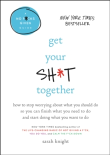 Get Your Sh*t Together : How to Stop Worrying About What You Should Do So You Can Finish What You Need to  Do and Start Doing What You Want to Do, EPUB eBook