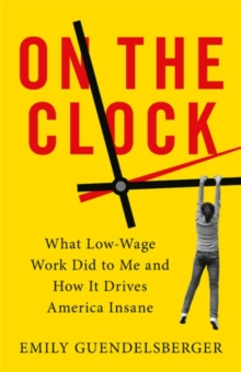 On the Clock : What Low-Wage Work Did to Me and How It Drives America Insane, Hardback Book
