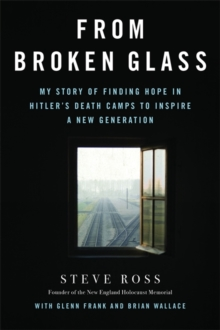 From Broken Glass : My Story of Finding Hope in Hitler's Death Camps to Inspire a New Generation, Hardback Book