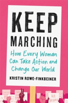 Keep Marching : How to Take Action and Change Our World-One Woman at a Time, Paperback Book