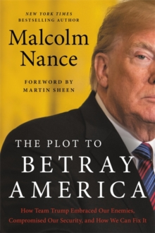 The Plot to Betray America : How Team Trump Embraced Our Enemies, Compromised Our Security, and How We Can Fix It, Paperback / softback Book