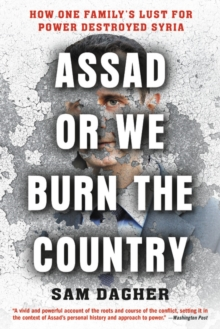 Assad or We Burn the Country : How One Family's Lust for Power Destroyed Syria, EPUB eBook