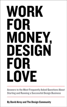 Work for Money, Design for Love : Answers to the Most Frequently Asked Questions About Starting and Running a Successful Design Business, Paperback / softback Book