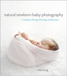 Natural Newborn Baby Photography : A Guide to Posing, Shooting, and Business, Paperback Book