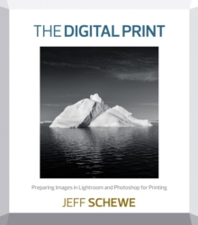 The Digital Print : Preparing Images in Lightroom and Photoshop for Printing, Paperback / softback Book
