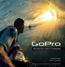GoPro : Professional Guide to Filmmaking [covers the HERO4 and all GoPro cameras], Paperback / softback Book