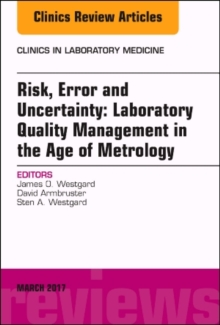 Risk, Error and Uncertainty: Laboratory Quality Management in the Age of Metrology, An Issue of the Clinics in Laboratory Medicine, Hardback Book