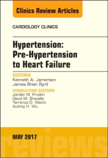 Hypertension: Pre-Hypertension to Heart Failure, An Issue of Cardiology Clinics, Hardback Book