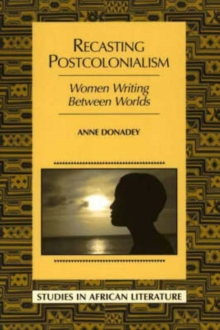 Recasting Postcolonialism : Women Writing Between Worlds, Paperback / softback Book