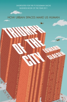 Triumph of the City : How Urban Spaces Make Us Human, Paperback / softback Book