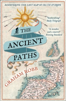 The Ancient Paths : Discovering the Lost Map of Celtic Europe, Paperback Book