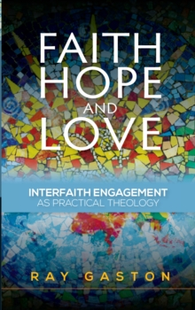 Faith, Hope and Love : Interfaith Engagement as Practical Theology, Paperback / softback Book