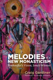 Melodies of a New Monasticism : Bonhoeffer's Vision, Iona's Witness, Paperback / softback Book