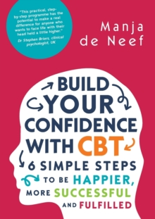 Build Your Confidence with CBT: 6 Simple Steps to be Happier, More Successful and Fulfilled, Paperback / softback Book