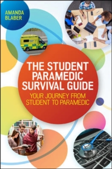The Student Paramedic Survival Guide: Your Journey from Student to Paramedic : Your Journey from Student to Paramedic, Paperback Book