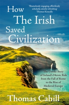 How the Irish Saved Civilization : The Untold Story of Ireland's Heroic Role from the Fall of Rome to the Rise of Medieval Europe, Paperback Book