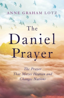 The Daniel Prayer : The Prayer That Moves Heaven and Changes Nations by Anne Graham Lotz, daughter of Billy Graham, Paperback / softback Book