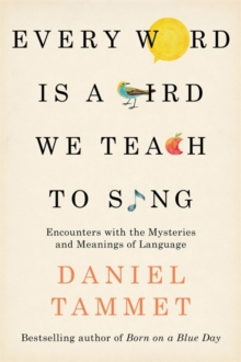Every Word is a Bird We Teach to Sing : Encounters with the Mysteries & Meanings of Language, Hardback Book