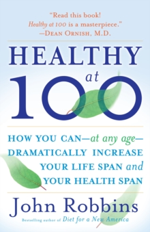 Healthy at 100 : The Scientifically Proven Secrets of the World's Healthiest and Longest-Lived Peoples, Paperback Book