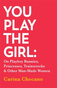 You Play The Girl : On Playboy Bunnies, Princesses, Trainwrecks and Other Man-Made Women, Paperback Book