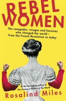 Rebel Women : The renegades, viragos and heroines who changed the world, from the French Revolution to today, Hardback Book