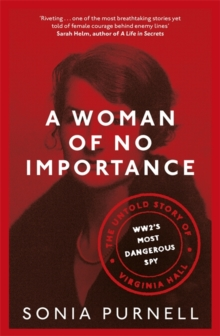 A Woman of No Importance : The Untold Story of Virginia Hall, WWII's Most Dangerous Spy, Hardback Book