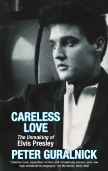 Careless Love : The Unmaking of Elvis Presley, Paperback / softback Book