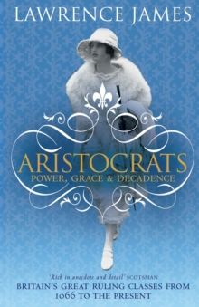 Aristocrats : Power, grace and decadence - Britain's great ruling classes from 1066 to the present, Paperback / softback Book