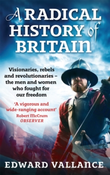 A Radical History Of Britain : Visionaries, Rebels and Revolutionaries - the men and women who fought for our freedoms, Paperback / softback Book