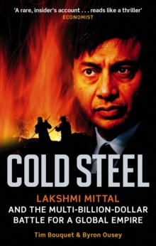 Cold Steel : Lakshmi Mittal and the Multi-Billion-Dollar Battle for a Global Empire, Paperback / softback Book