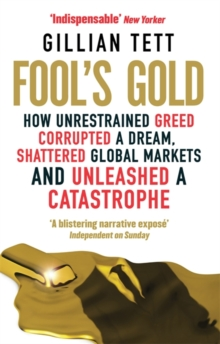 Fool's Gold : How Unrestrained Greed Corrupted a Dream, Shattered Global Markets and Unleashed a Catastrophe, Paperback Book