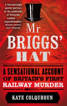 Mr Briggs' Hat : A Sensational Account of Britain's First Railway Murder, Paperback Book