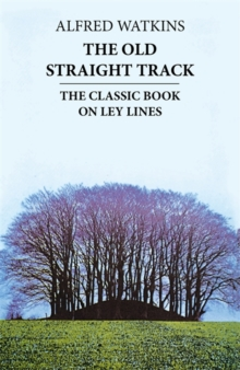 The Old Straight Track : The Classic Book on Ley Lines, Paperback Book