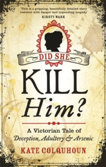 Did She Kill Him? : A Victorian Tale of Deception, Adultery and Arsenic, Paperback Book