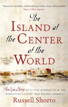 The Island at the Center of the World : The Epic Story of Dutch Manhattan and the Forgotten Colony that Shaped America, Paperback / softback Book